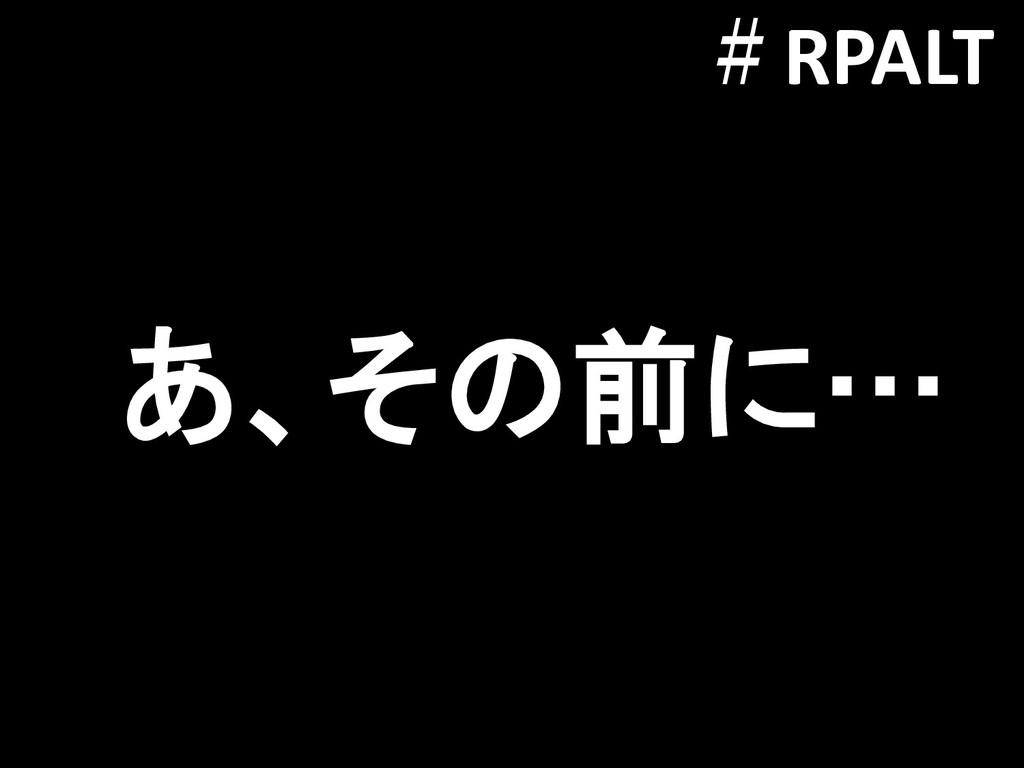 あ、その前に… #RPALT