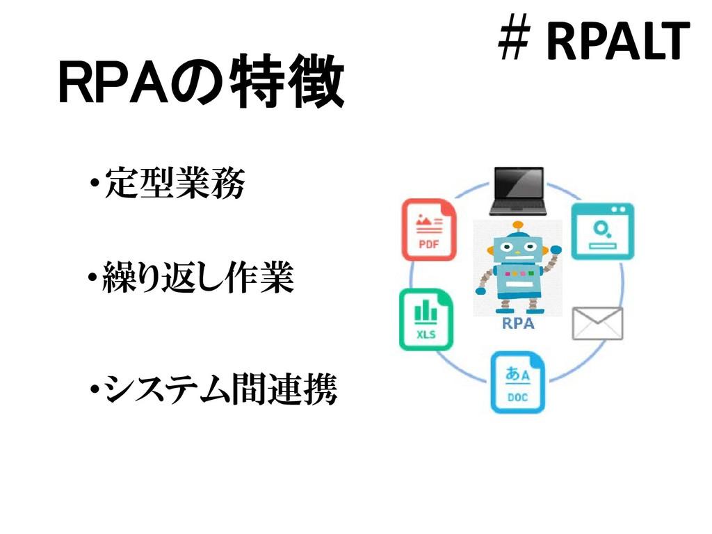 RPAの特徴 #RPALT ・繰り返し作業 ・システム間連携 ・定型業務