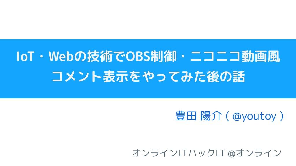 IoT・Webの技術でOBS制御・ニコニコ動画風 コメント表示をやってみた後の話   豊田 陽...