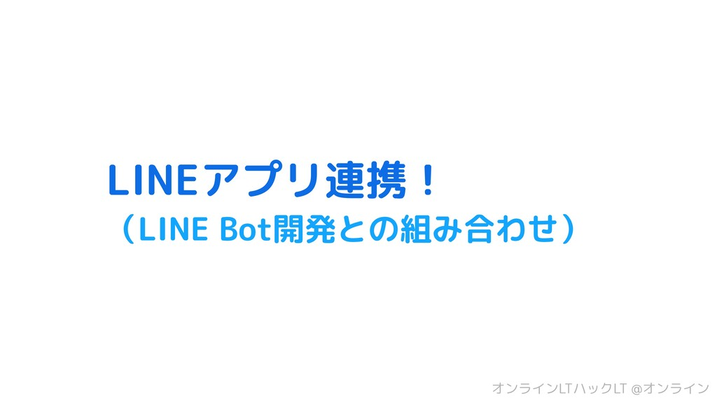 LINEアプリ連携! (LINE Bot開発との組み合わせ) オンラインLTハックLT @オン...