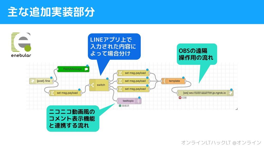 主な追加実装部分 オンラインLTハックLT @オンライン LINEアプリ上で 入力された内容に...