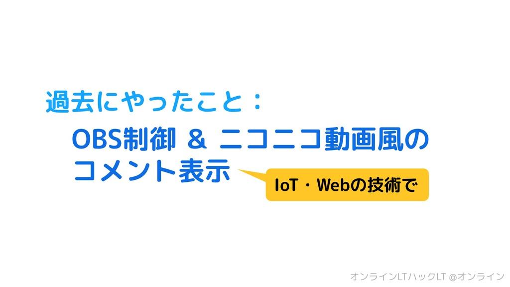 過去にやったこと:  OBS制御 & ニコニコ動画風の  コメント表示 IoT・Webの技術で...