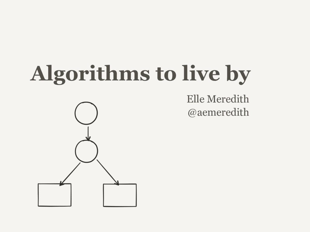 Algorithms to live by Elle Meredith @aemeredith