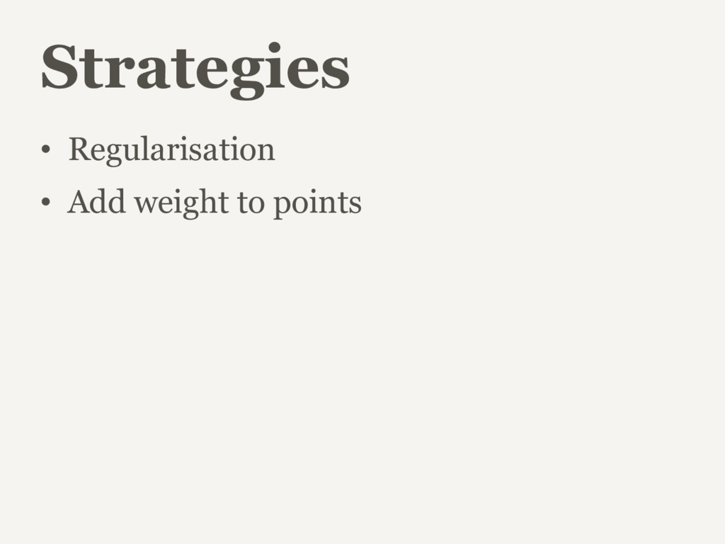 Strategies • Regularisation • Add weight to poi...