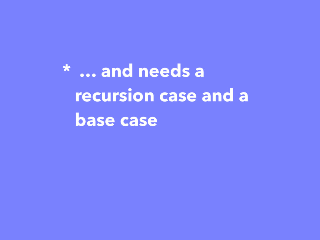 * … and needs a recursion case and a base case