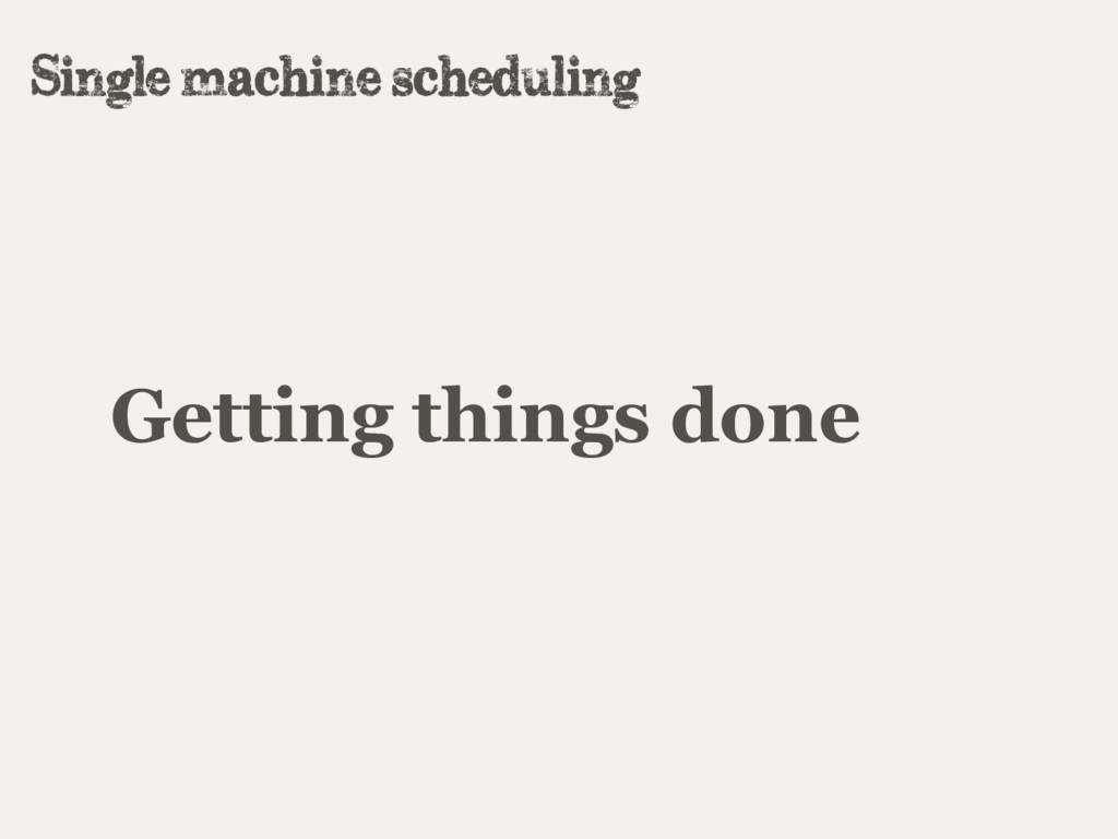 Getting things done Single machine scheduling