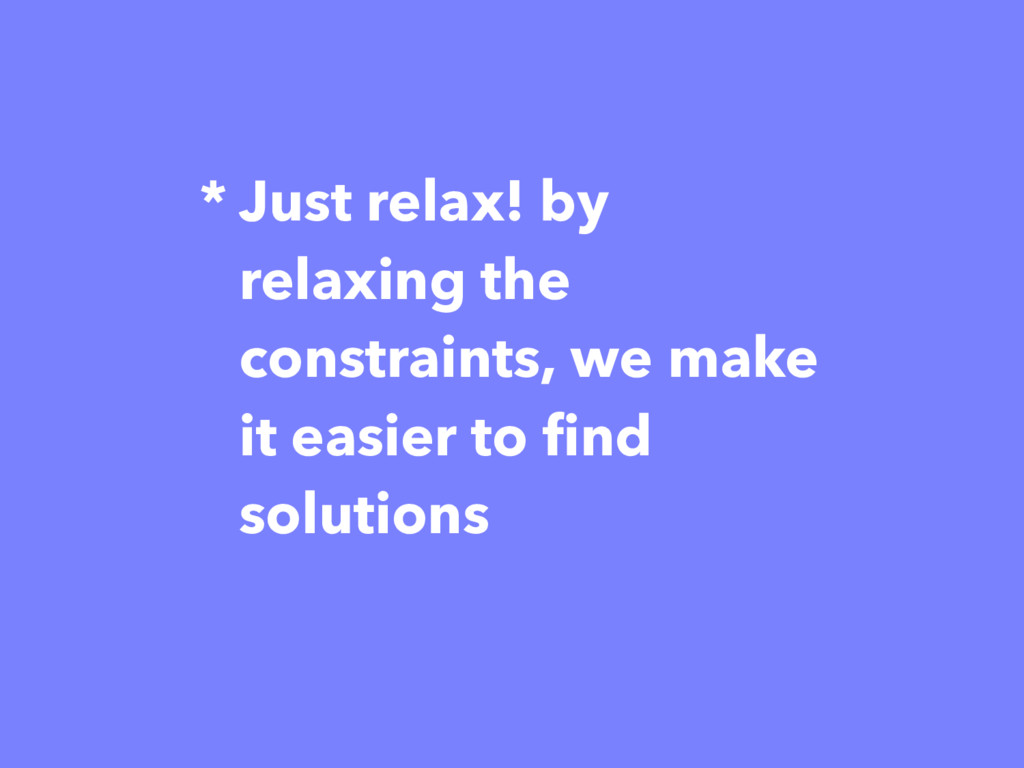 * Just relax! by relaxing the constraints, we m...