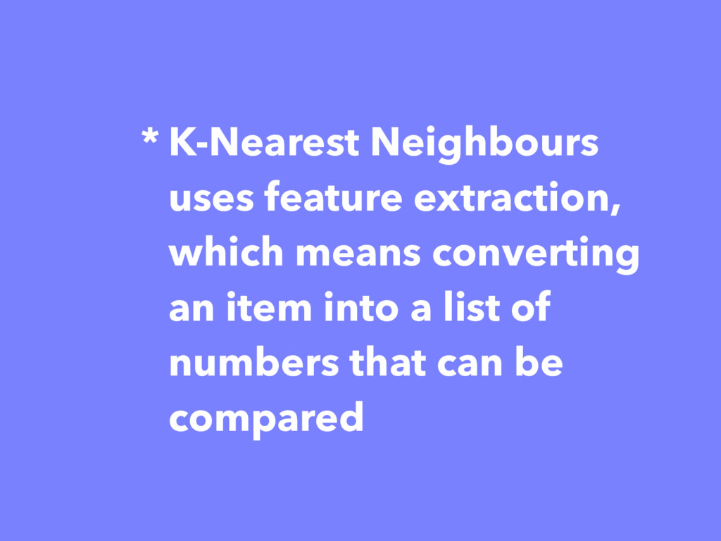 * K-Nearest Neighbours uses feature extraction,...