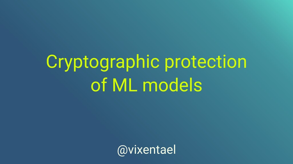 Cryptographic protection   of ML models   @vixe...