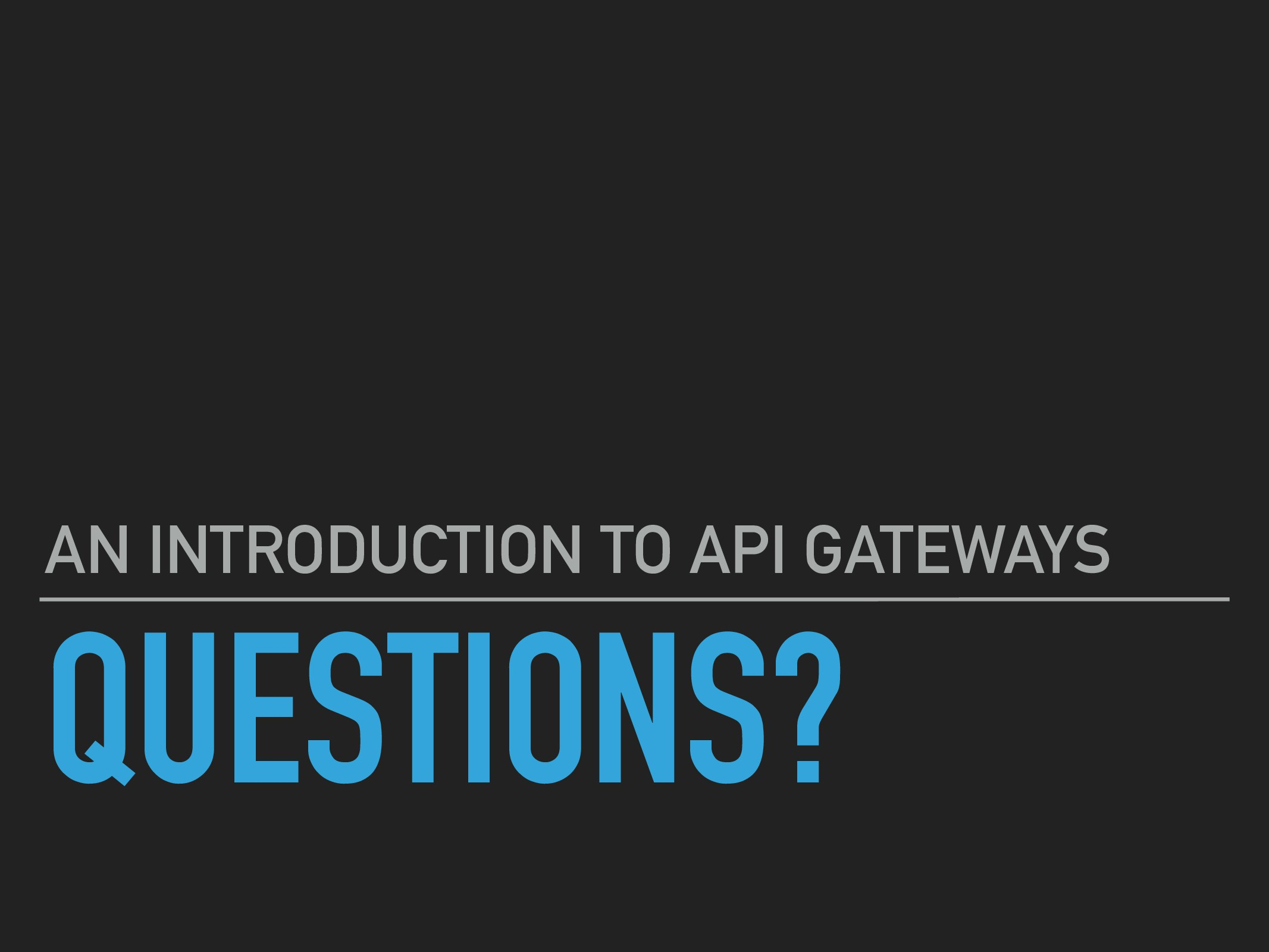 QUESTIONS? AN INTRODUCTION TO API GATEWAYS