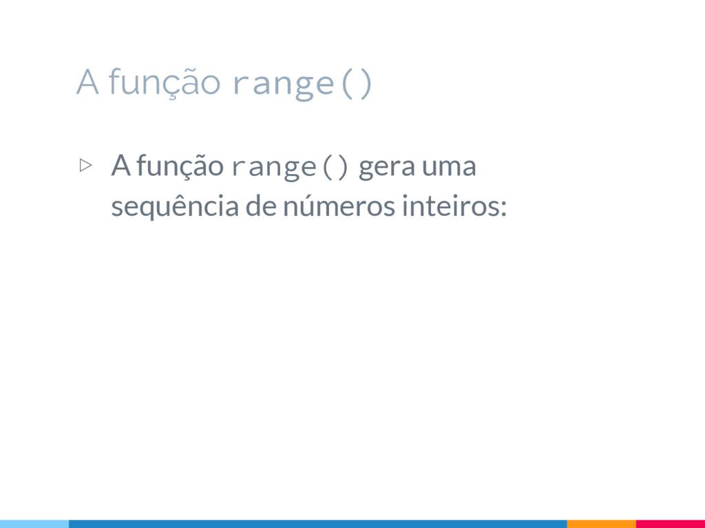 A função range() ▷ A função range() gera uma se...