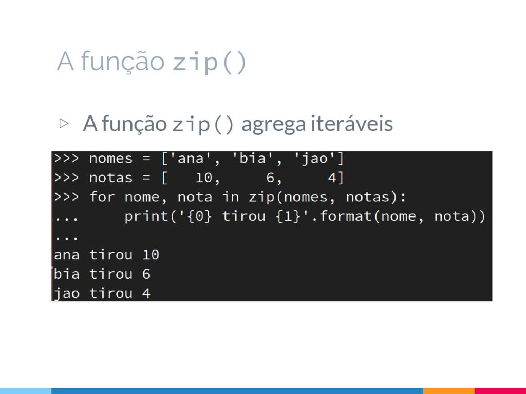 ▷ A função zip() agrega iteráveis A função zip()