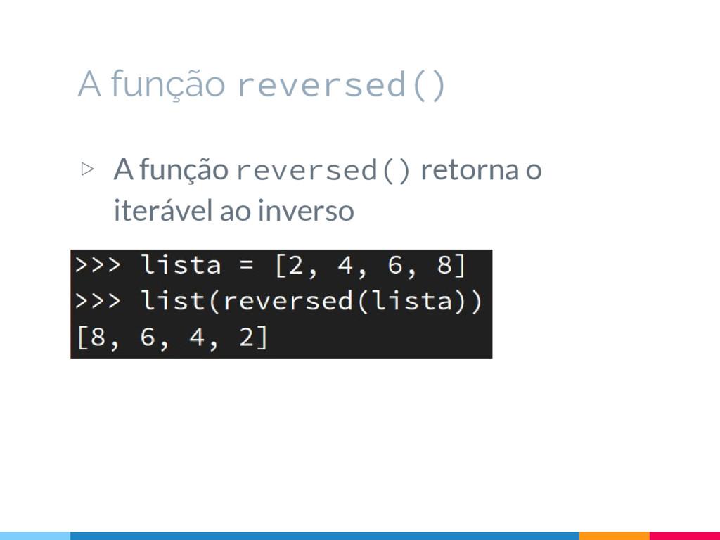 ▷ A função reversed() retorna o iterável ao inv...