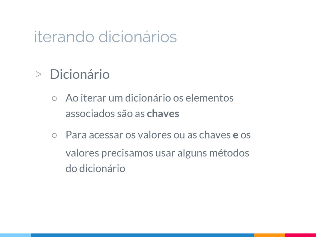 ▷ Dicionário ○ Ao iterar um dicionário os eleme...