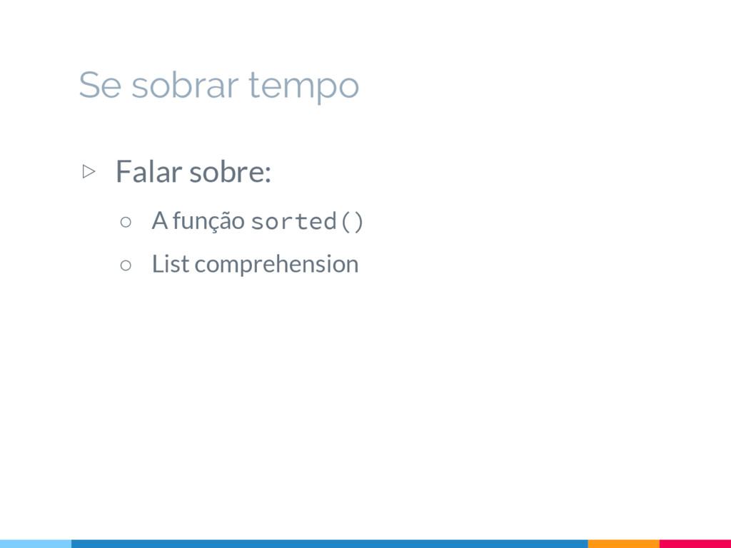 ▷ Falar sobre: ○ A função sorted() ○ List compr...