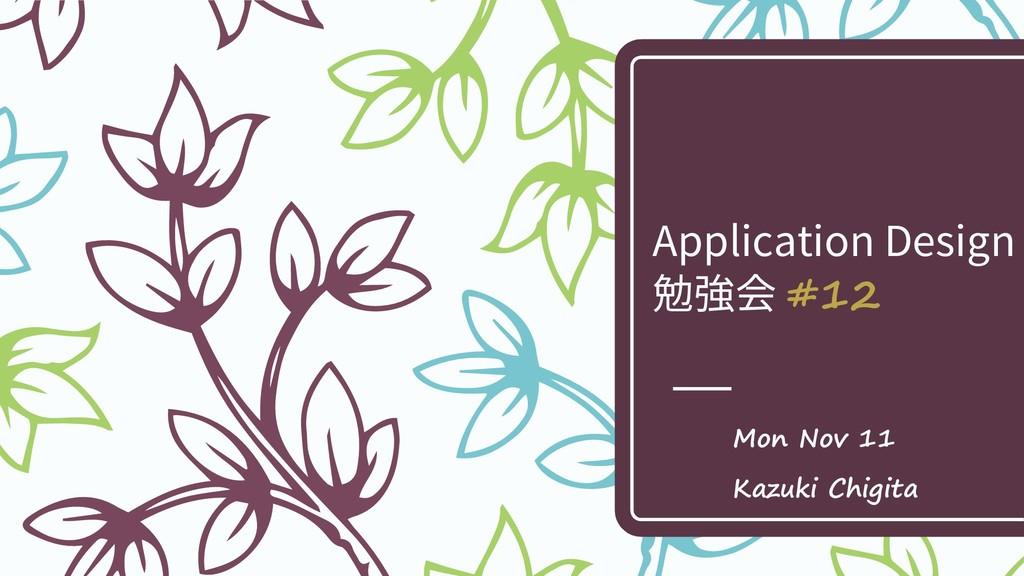 Application Design 勉強会 #12 Mon Nov 11 Kazuki Ch...