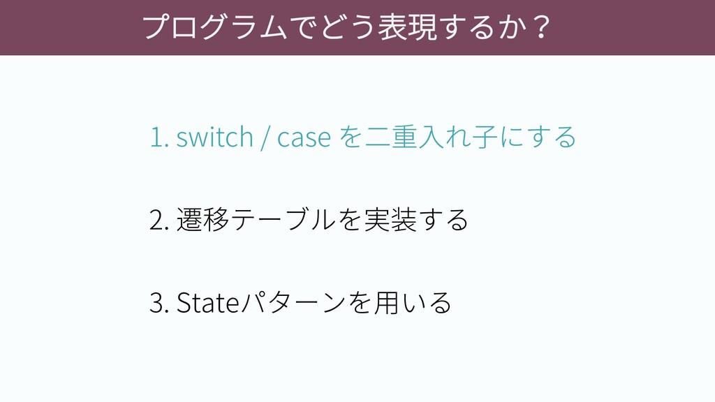 プログラムでどう表現するか? 1. switch / case を二重入れ子にする 2. 遷移...