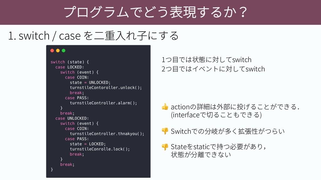 プログラムでどう表現するか? 1. switch / case を二重入れ子にする 1つ目では...