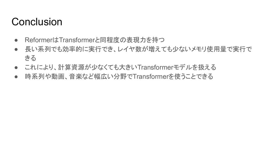 Conclusion ● ReformerはTransformerと同程度の表現力を持つ ● ...
