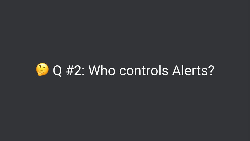 ! Q #2: Who controls Alerts?