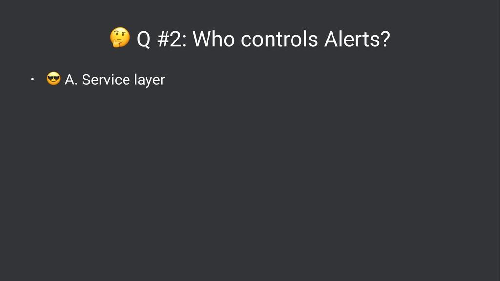 ! Q #2: Who controls Alerts? • ! A. Service lay...