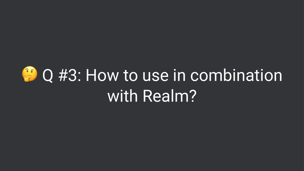 ! Q #3: How to use in combination with Realm?