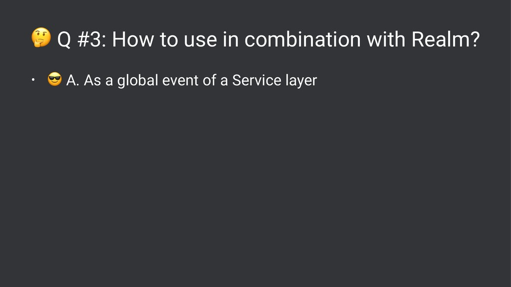 ! Q #3: How to use in combination with Realm? •...