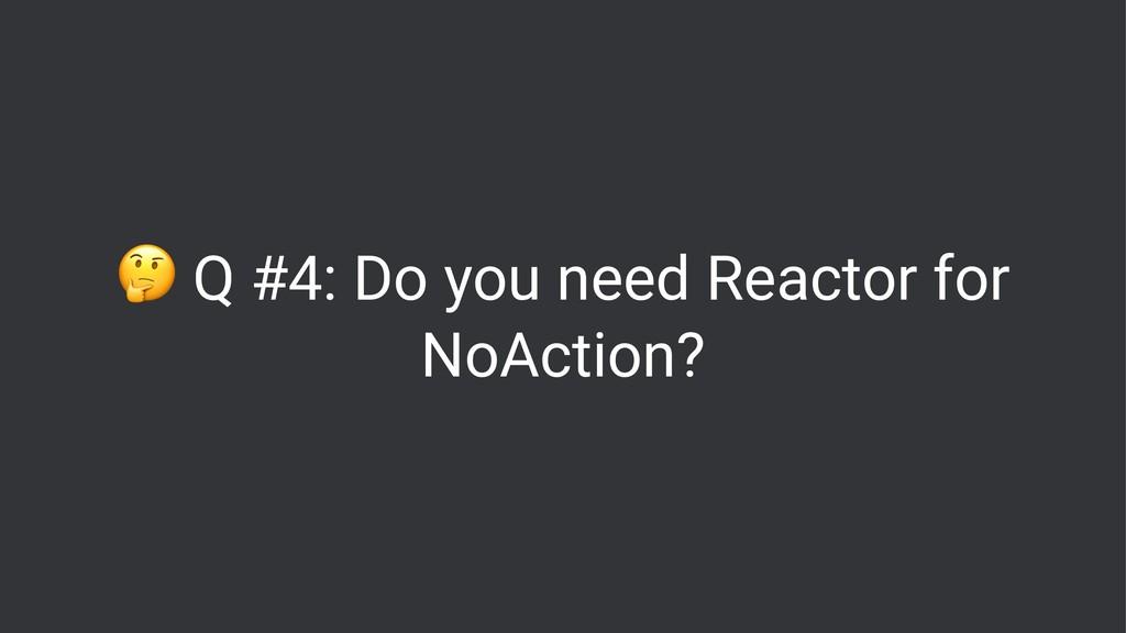 ! Q #4: Do you need Reactor for NoAction?