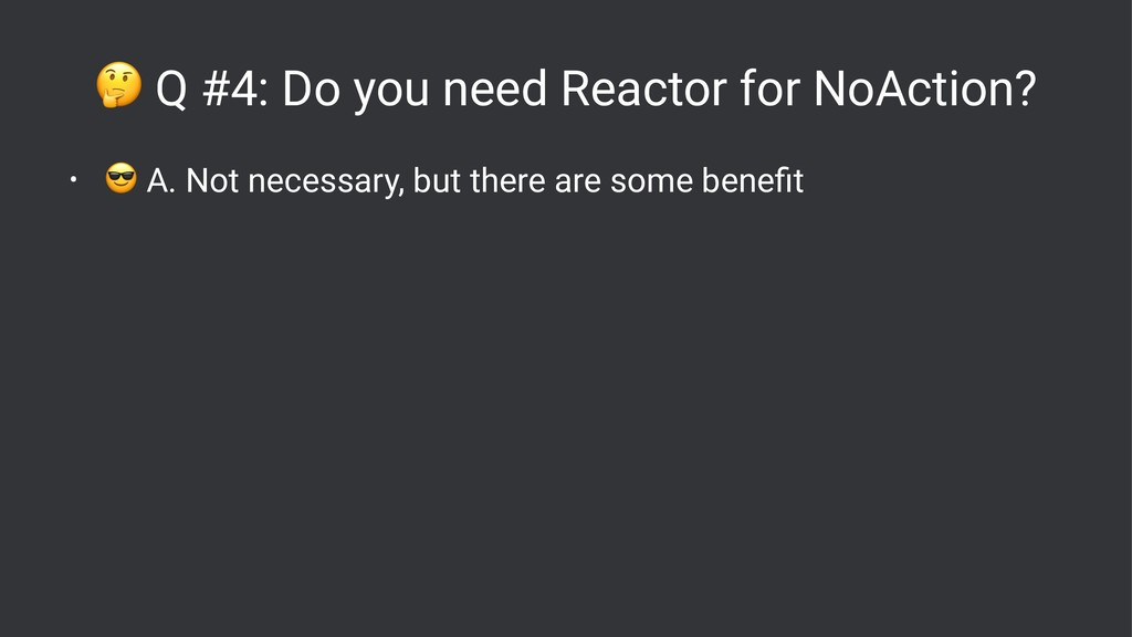 ! Q #4: Do you need Reactor for NoAction? • ! A...