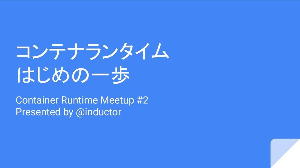 コンテナランタイム はじめの一歩 Container Runtime Meetup #2 Pr...