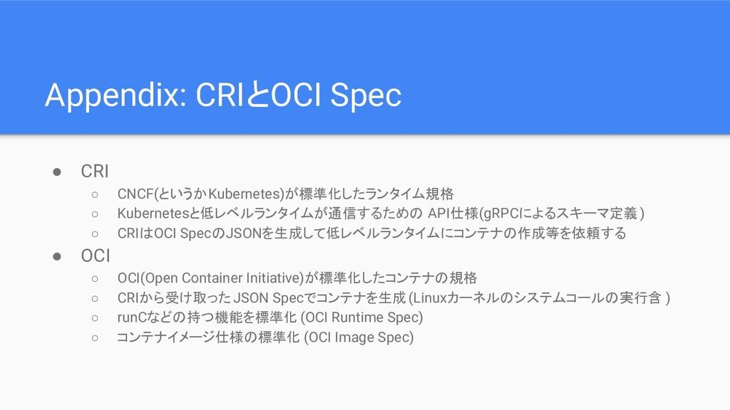 Appendix: CRIとOCI Spec ● CRI ○ CNCF(というかKuberne...
