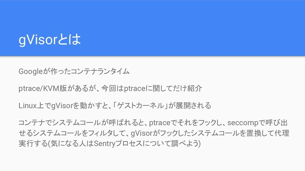 gVisorとは Googleが作ったコンテナランタイム ptrace/KVM版があるが、今回...