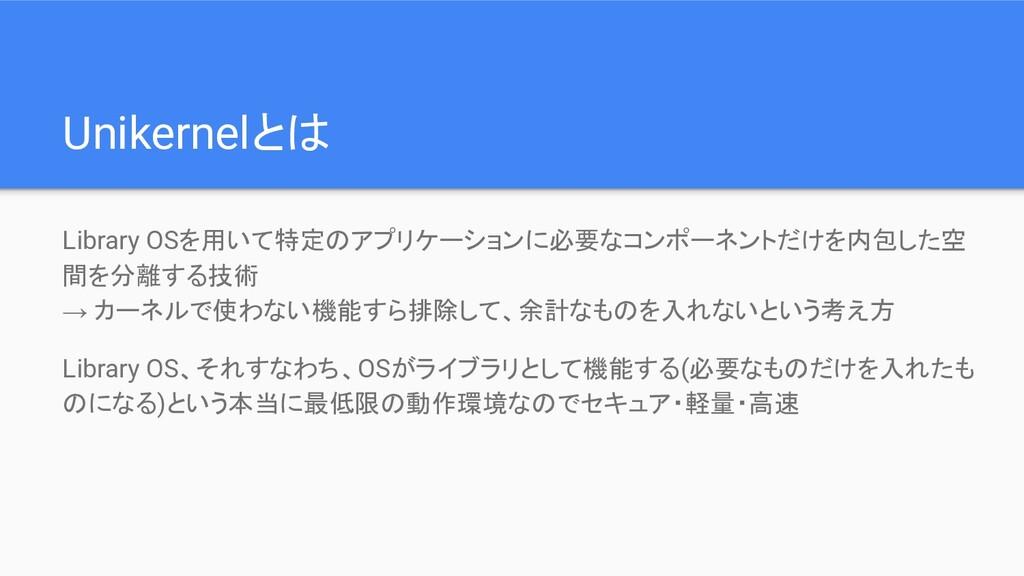 Unikernelとは Library OSを用いて特定のアプリケーションに必要なコンポーネン...