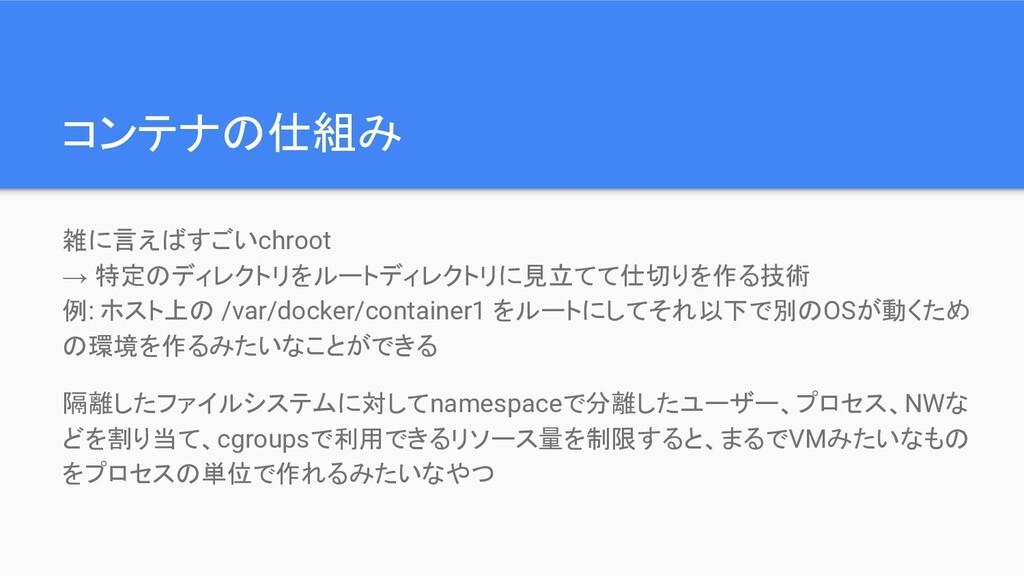コンテナの仕組み 雑に言えばすごいchroot → 特定のディレクトリをルートディレクトリに見...