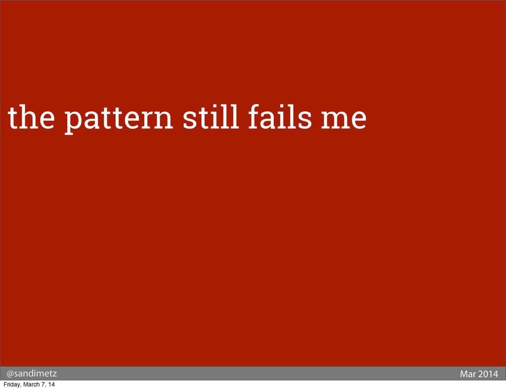 @sandimetz Mar 2014 the pattern still fails me ...