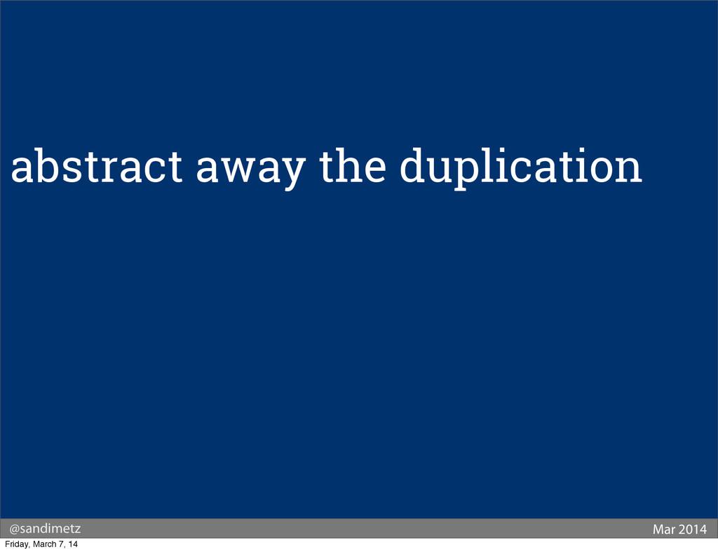 @sandimetz Mar 2014 abstract away the duplicati...