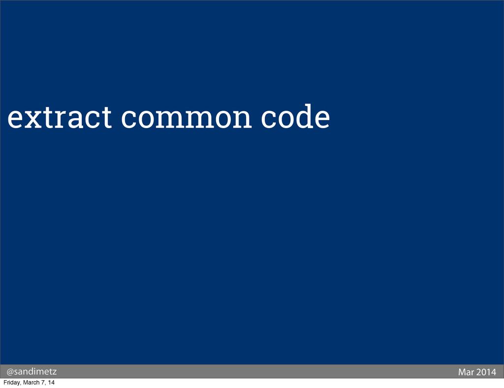@sandimetz Mar 2014 extract common code Friday,...