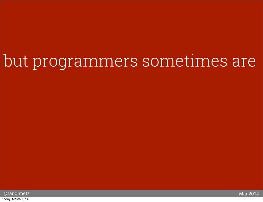 @sandimetz Mar 2014 but programmers sometimes a...