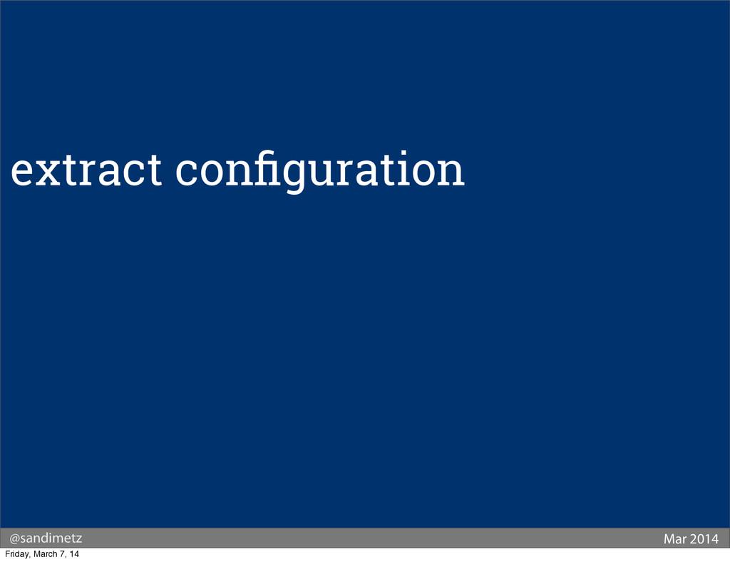 @sandimetz Mar 2014 extract configuration Friday...