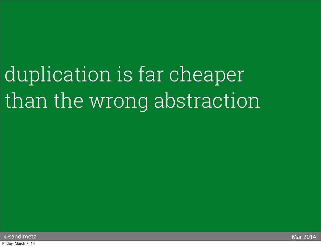 @sandimetz Mar 2014 duplication is far cheaper ...