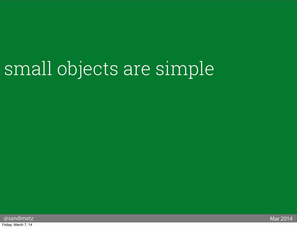 @sandimetz Mar 2014 small objects are simple Fr...