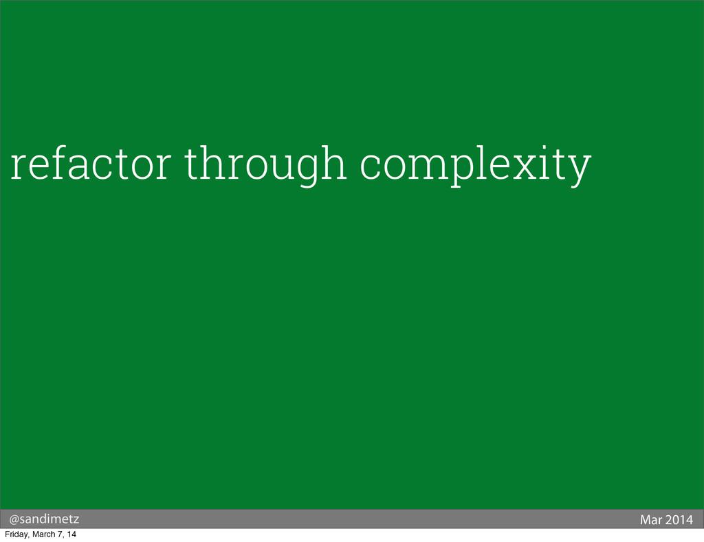 @sandimetz Mar 2014 refactor through complexity...