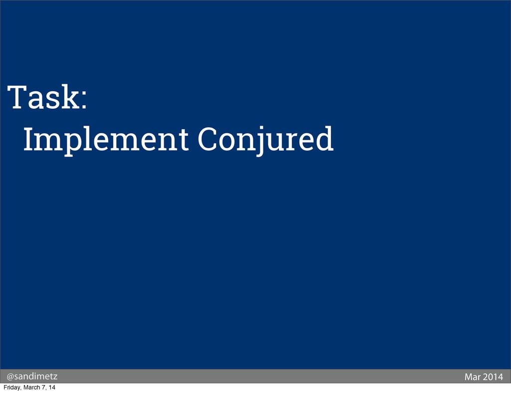 @sandimetz Mar 2014 Task: Implement Conjured Fr...