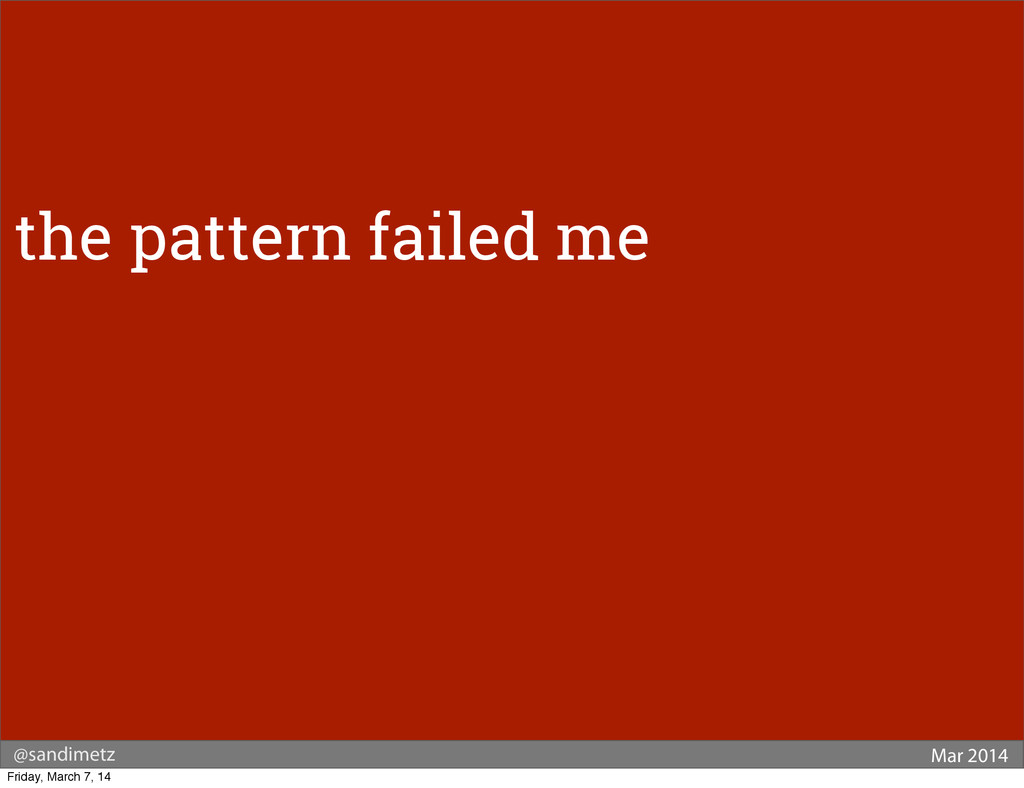 @sandimetz Mar 2014 the pattern failed me Frida...