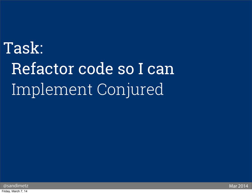 @sandimetz Mar 2014 Task: Refactor code so I ca...