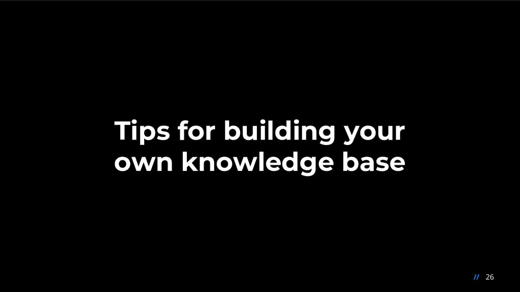 26 // Tips for building your own knowledge base