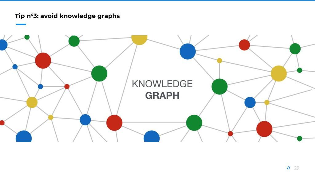 29 // Tip n°3: avoid knowledge graphs
