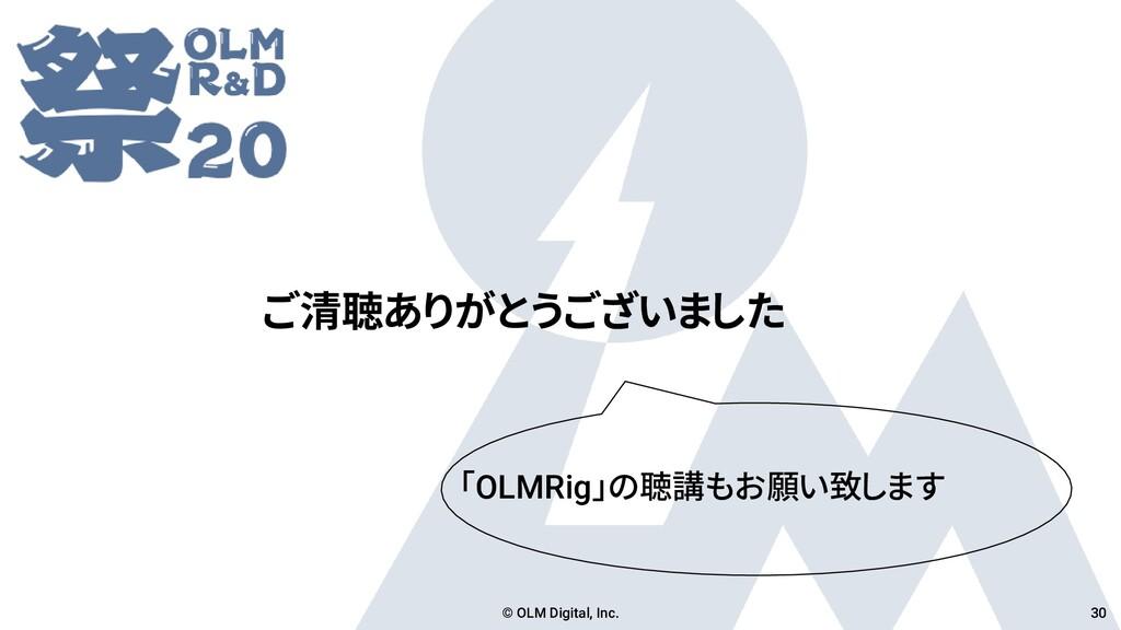 ご清聴ありがとうございました © OLM Digital, Inc. 30 「OLMRig」の...
