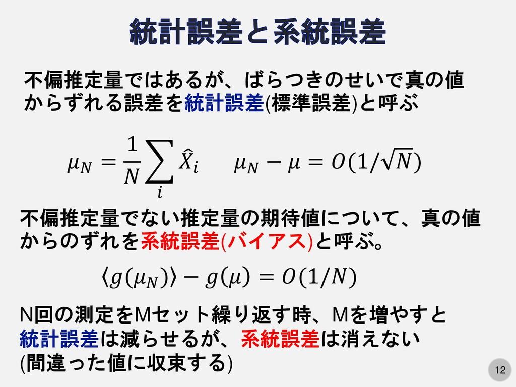 12 不偏推定量ではあるが、ばらつきのせいで真の値 からずれる誤差を統計誤差(標準誤差)と呼ぶ...