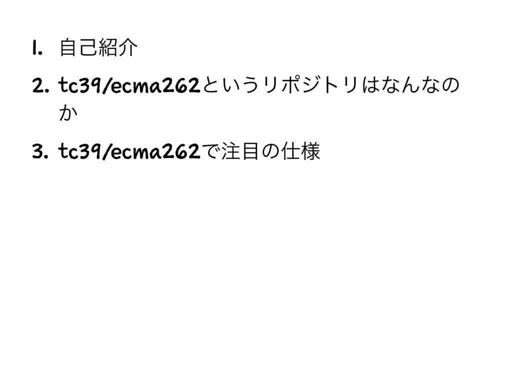 1. ࣗݾհ 2. tc39/ecma262ͱ͍͏ϦϙδτϦͳΜͳͷ ͔ 3. tc39/...
